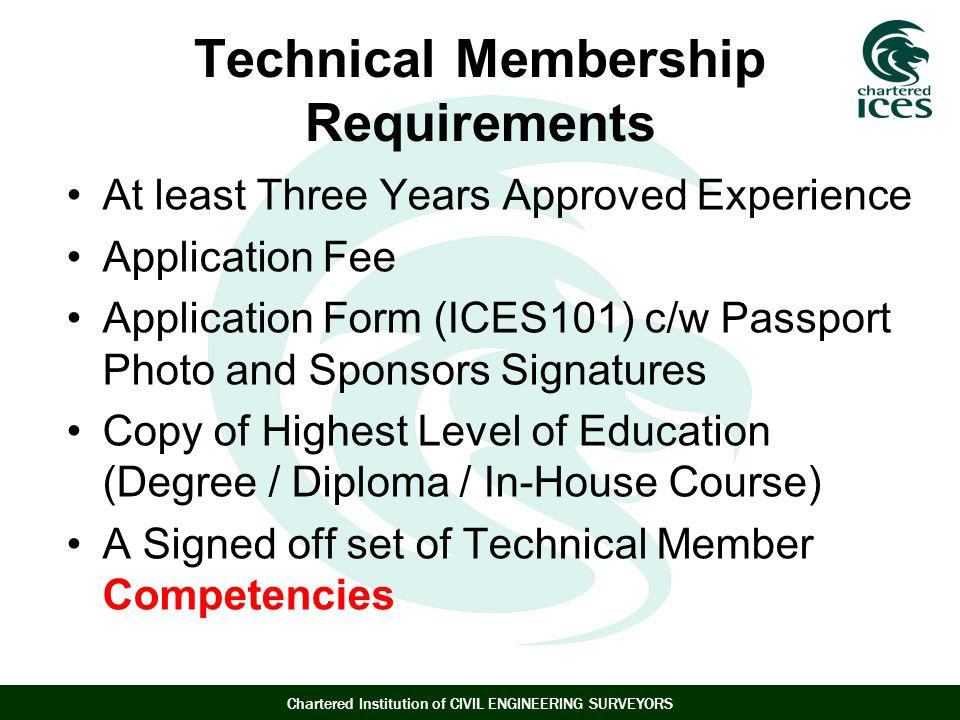 Chartered Institution of CIVIL ENGINEERING SURVEYORS Technical Membership Requirements At least Three Years Approved Experience Application Fee Application Form (ICES101) c/w Passport Photo and Sponsors Signatures Copy of Highest Level of Education (Degree / Diploma / In-House Course) A Signed off set of Technical Member Competencies