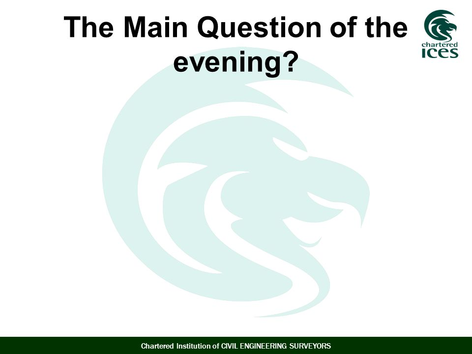 Chartered Institution of CIVIL ENGINEERING SURVEYORS The Main Question of the evening?