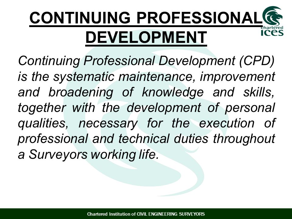 Chartered Institution of CIVIL ENGINEERING SURVEYORS CONTINUING PROFESSIONAL DEVELOPMENT Continuing Professional Development (CPD) is the systematic maintenance, improvement and broadening of knowledge and skills, together with the development of personal qualities, necessary for the execution of professional and technical duties throughout a Surveyors working life.