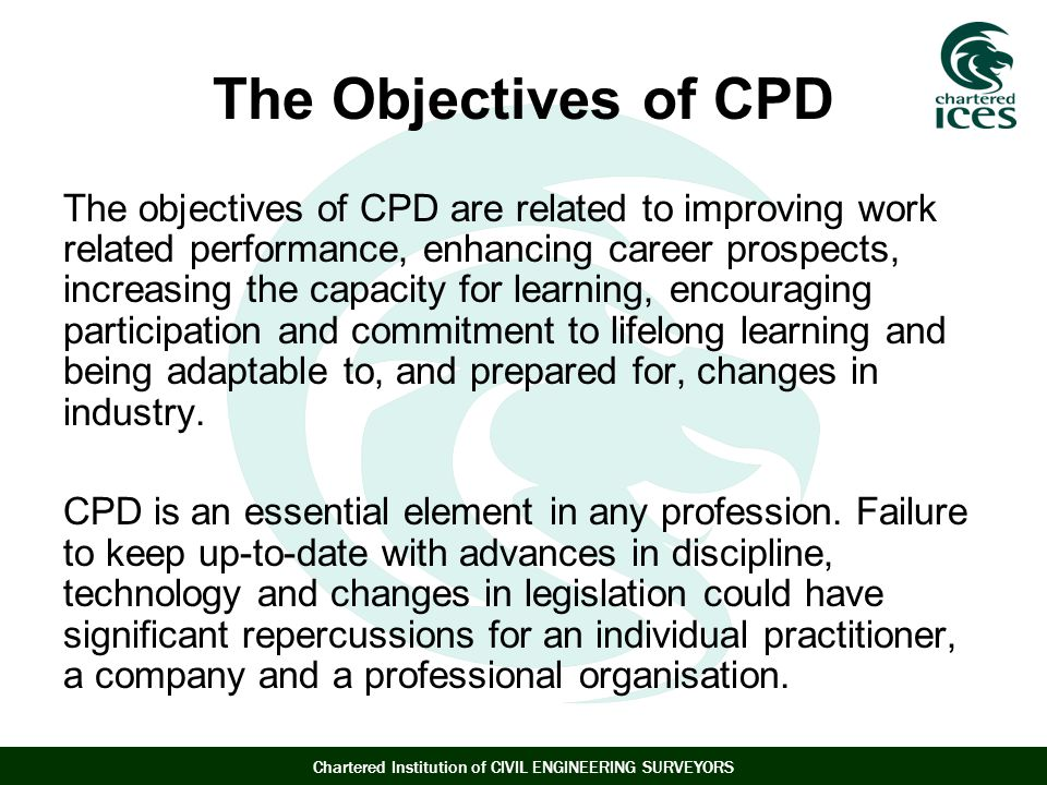 Chartered Institution of CIVIL ENGINEERING SURVEYORS The Objectives of CPD The objectives of CPD are related to improving work related performance, enhancing career prospects, increasing the capacity for learning, encouraging participation and commitment to lifelong learning and being adaptable to, and prepared for, changes in industry.