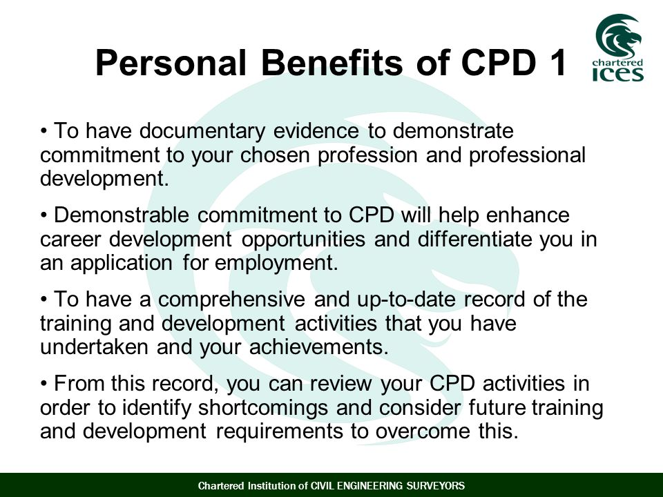 Chartered Institution of CIVIL ENGINEERING SURVEYORS Personal Benefits of CPD 1 To have documentary evidence to demonstrate commitment to your chosen profession and professional development.