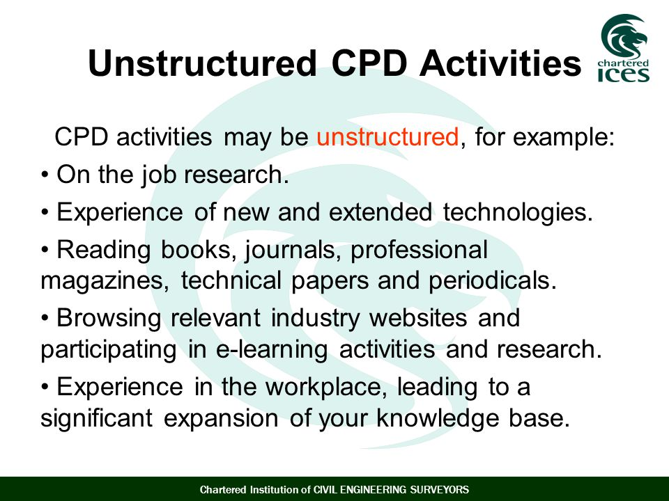 Chartered Institution of CIVIL ENGINEERING SURVEYORS Unstructured CPD Activities CPD activities may be unstructured, for example: On the job research.