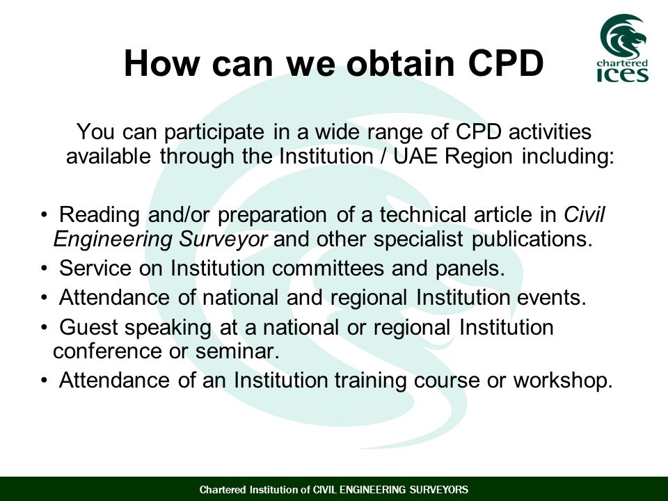 Chartered Institution of CIVIL ENGINEERING SURVEYORS How can we obtain CPD You can participate in a wide range of CPD activities available through the Institution / UAE Region including: Reading and/or preparation of a technical article in Civil Engineering Surveyor and other specialist publications.