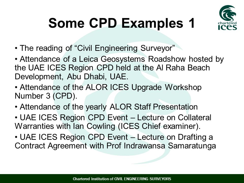 Chartered Institution of CIVIL ENGINEERING SURVEYORS Some CPD Examples 1 The reading of Civil Engineering Surveyor Attendance of a Leica Geosystems Roadshow hosted by the UAE ICES Region CPD held at the Al Raha Beach Development, Abu Dhabi, UAE.