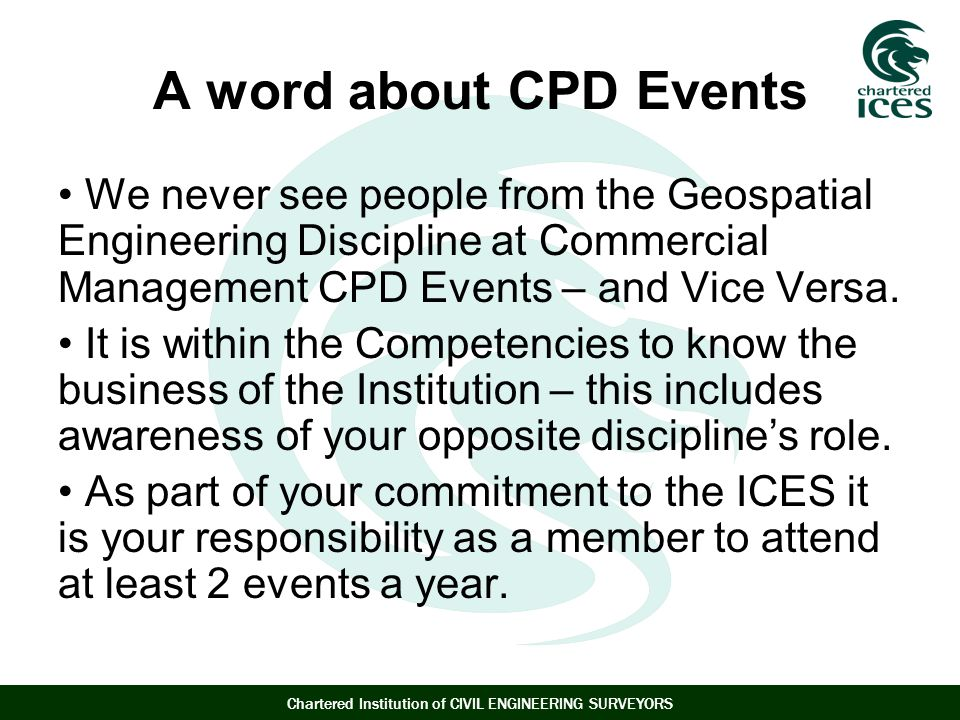 Chartered Institution of CIVIL ENGINEERING SURVEYORS A word about CPD Events We never see people from the Geospatial Engineering Discipline at Commercial Management CPD Events – and Vice Versa.