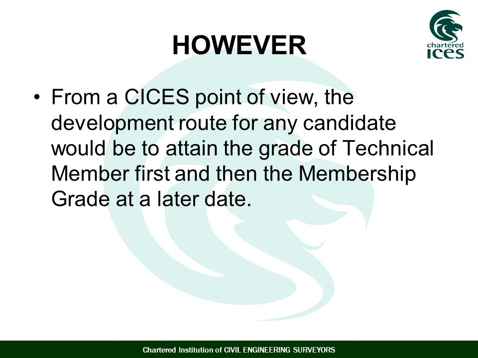 Chartered Institution of CIVIL ENGINEERING SURVEYORS HOWEVER From a CICES point of view, the development route for any candidate would be to attain the grade of Technical Member first and then the Membership Grade at a later date.