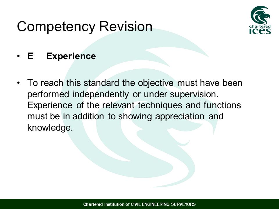 Chartered Institution of CIVIL ENGINEERING SURVEYORS Competency Revision E Experience To reach this standard the objective must have been performed independently or under supervision.