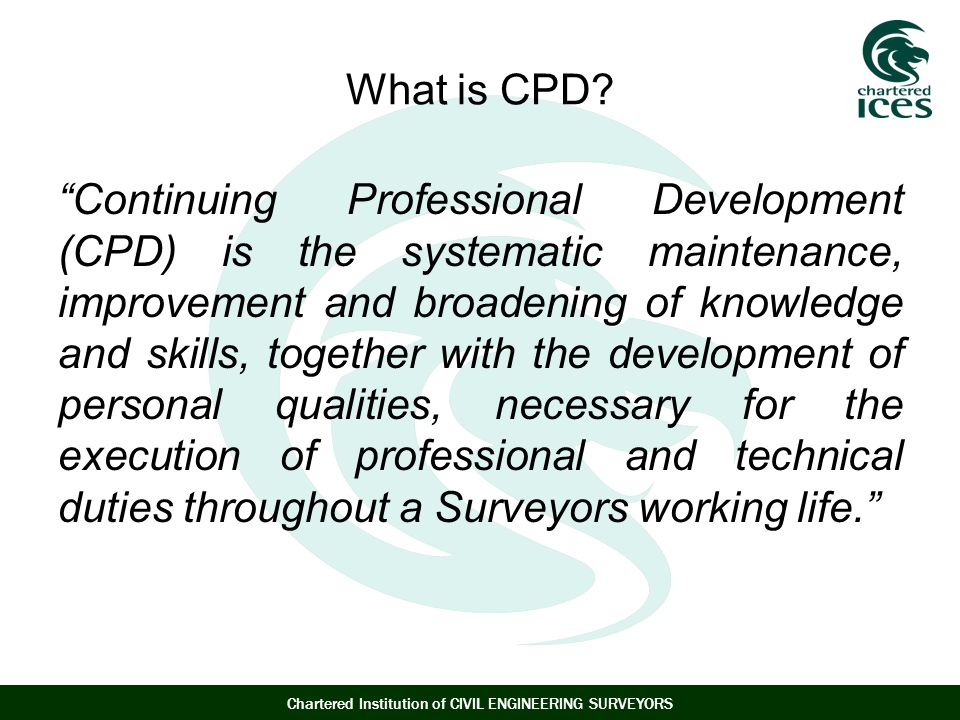 Chartered Institution of CIVIL ENGINEERING SURVEYORS What is CPD.