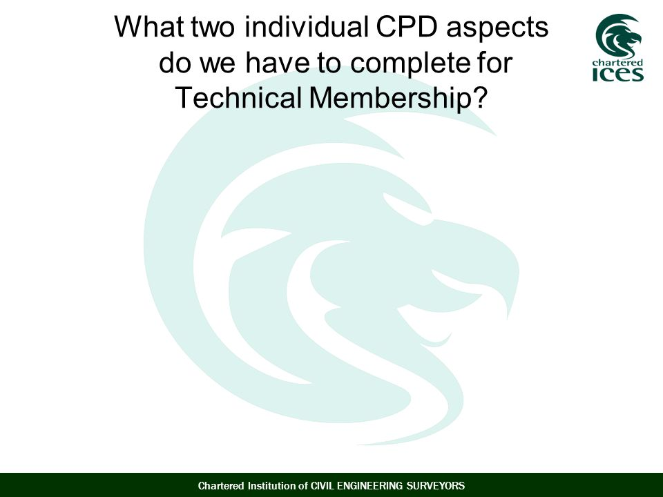 Chartered Institution of CIVIL ENGINEERING SURVEYORS What two individual CPD aspects do we have to complete for Technical Membership?