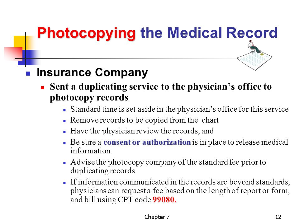Chapter 712 Photocopying Photocopying the Medical Record Insurance Company Sent a duplicating service to the physician's office to photocopy records Standard time is set aside in the physician's office for this service Remove records to be copied from the chart Have the physician review the records, and consent or authorization Be sure a consent or authorization is in place to release medical information.