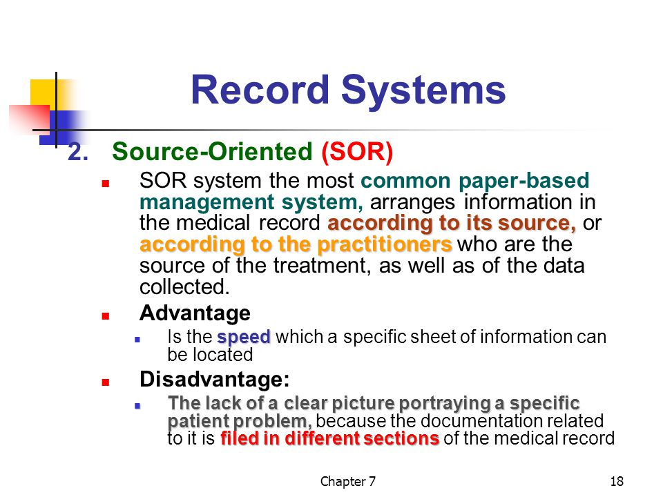 Chapter 718 Record Systems 2.Source-Oriented (SOR) according to its source, according to the practitioners SOR system the most common paper-based management system, arranges information in the medical record according to its source, or according to the practitioners who are the source of the treatment, as well as of the data collected.
