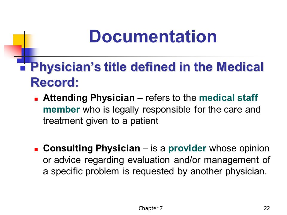 Chapter 722 Documentation Physician's title defined in the Medical Record: Physician's title defined in the Medical Record: Attending Physician – refers to the medical staff member who is legally responsible for the care and treatment given to a patient Consulting Physician – is a provider whose opinion or advice regarding evaluation and/or management of a specific problem is requested by another physician.