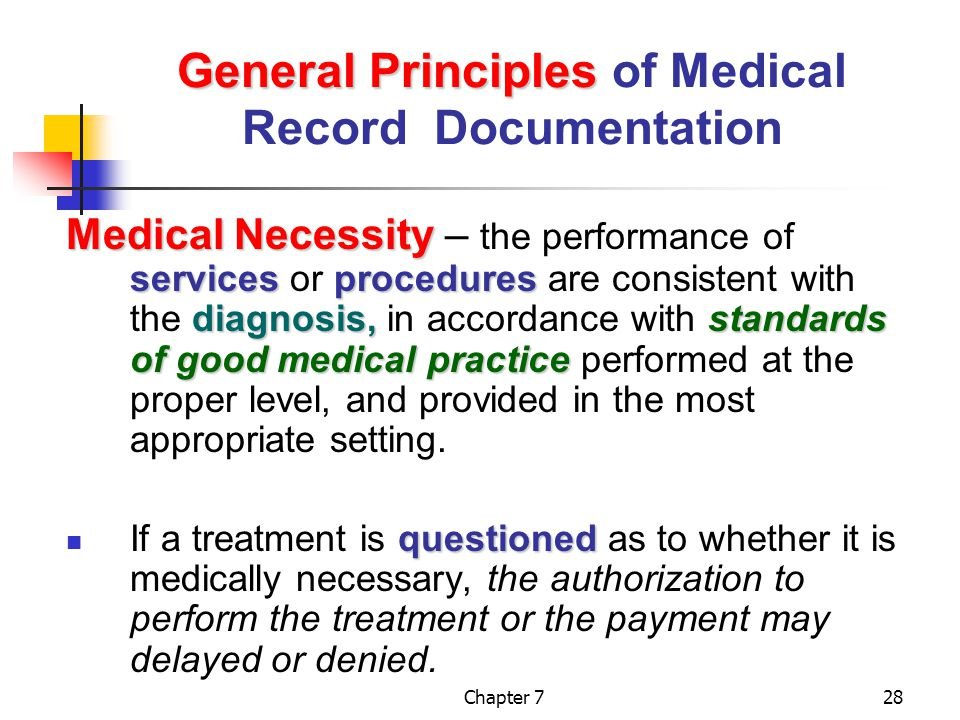 Chapter 728 General Principles General Principles of Medical Record Documentation Medical Necessity servicesprocedures diagnosis,standards of good medical practice Medical Necessity – the performance of services or procedures are consistent with the diagnosis, in accordance with standards of good medical practice performed at the proper level, and provided in the most appropriate setting.