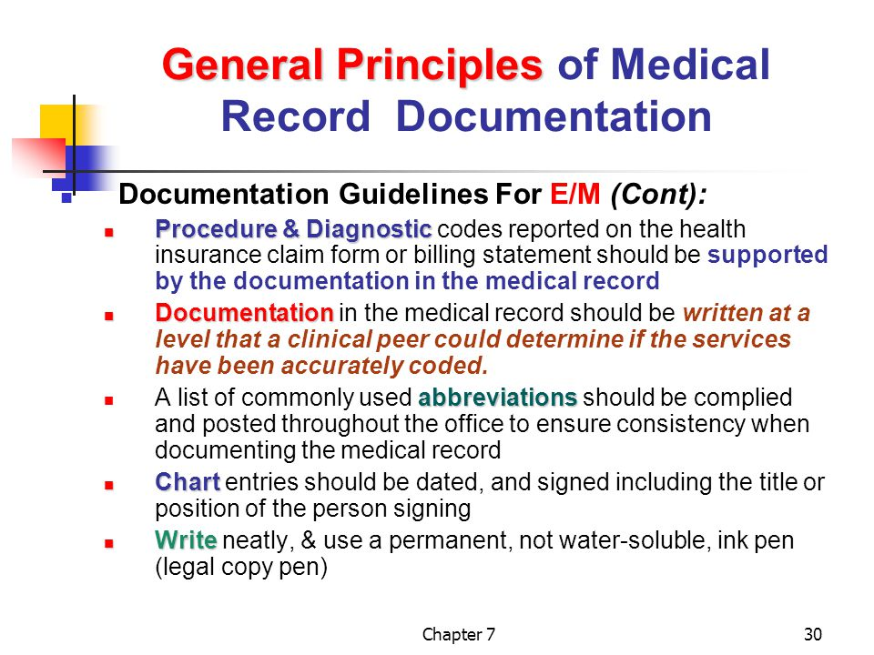 Chapter 730 General Principles General Principles of Medical Record Documentation Documentation Guidelines For E/M (Cont): Procedure & Diagnostic Procedure & Diagnostic codes reported on the health insurance claim form or billing statement should be supported by the documentation in the medical record Documentation Documentation in the medical record should be written at a level that a clinical peer could determine if the services have been accurately coded.