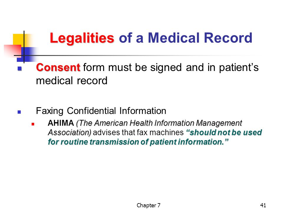 Chapter 741 Legalities Legalities of a Medical Record Consent Consent form must be signed and in patient's medical record Faxing Confidential Information (The American Health Information Management Association) should not be used for routine transmission of patient information. AHIMA (The American Health Information Management Association) advises that fax machines should not be used for routine transmission of patient information.