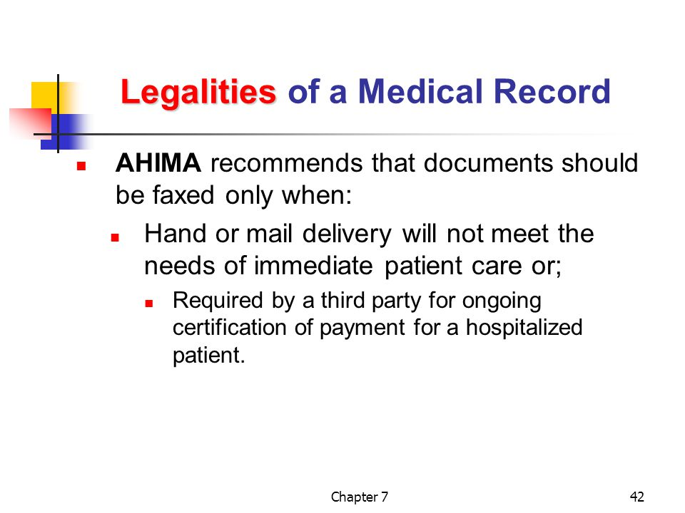 Chapter 742 Legalities Legalities of a Medical Record AHIMA recommends that documents should be faxed only when: Hand or mail delivery will not meet the needs of immediate patient care or; Required by a third party for ongoing certification of payment for a hospitalized patient.
