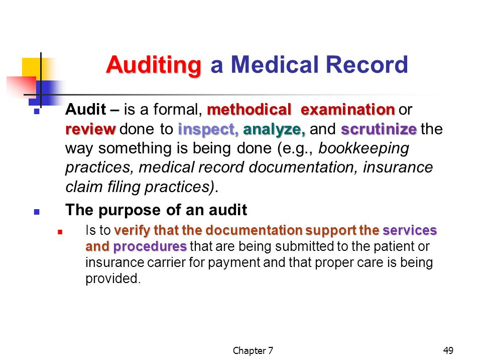 Chapter 749 Auditing Auditing a Medical Record methodical examination reviewinspect,analyze, scrutinize Audit – is a formal, methodical examination or review done to inspect, analyze, and scrutinize the way something is being done (e.g., bookkeeping practices, medical record documentation, insurance claim filing practices).