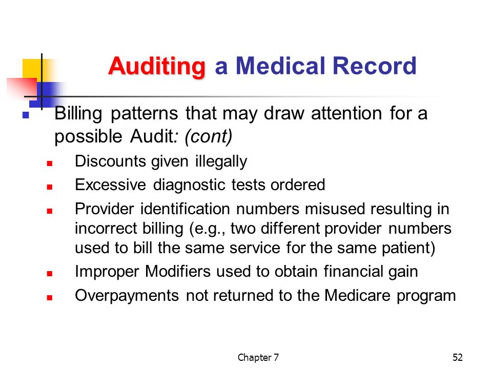 Chapter 752 Auditing Auditing a Medical Record Billing patterns that may draw attention for a possible Audit: (cont) Discounts given illegally Excessive diagnostic tests ordered Provider identification numbers misused resulting in incorrect billing (e.g., two different provider numbers used to bill the same service for the same patient) Improper Modifiers used to obtain financial gain Overpayments not returned to the Medicare program