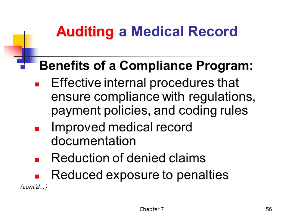 Chapter 756 Auditing Auditing a Medical Record Benefits of a Compliance Program: Effective internal procedures that ensure compliance with regulations, payment policies, and coding rules Improved medical record documentation Reduction of denied claims Reduced exposure to penalties (cont'd…)