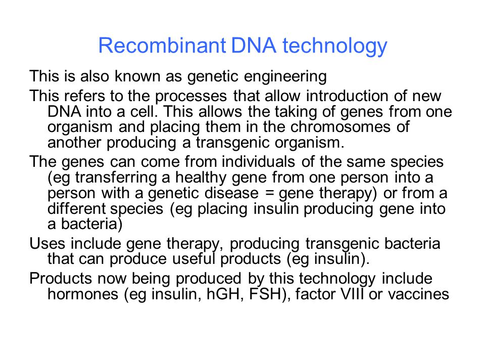 Recombinant DNA technology This is also known as genetic engineering This refers to the processes that allow introduction of new DNA into a cell.
