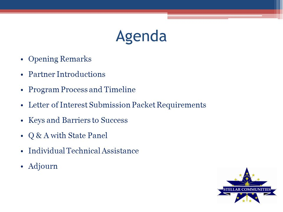 Agenda Opening Remarks Partner Introductions Program Process and Timeline Letter of Interest Submission Packet Requirements Keys and Barriers to Success Q & A with State Panel Individual Technical Assistance Adjourn