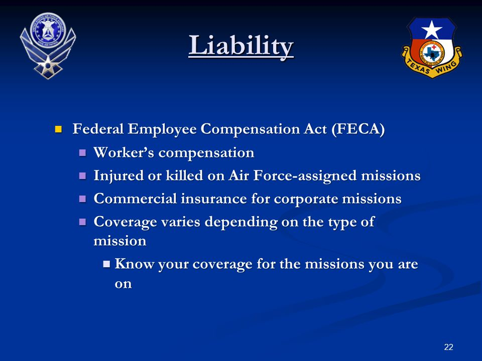 22 Liability Federal Employee Compensation Act (FECA) Federal Employee Compensation Act (FECA) Worker's compensation Worker's compensation Injured or killed on Air Force-assigned missions Injured or killed on Air Force-assigned missions Commercial insurance for corporate missions Commercial insurance for corporate missions Coverage varies depending on the type of mission Coverage varies depending on the type of mission Know your coverage for the missions you are on Know your coverage for the missions you are on