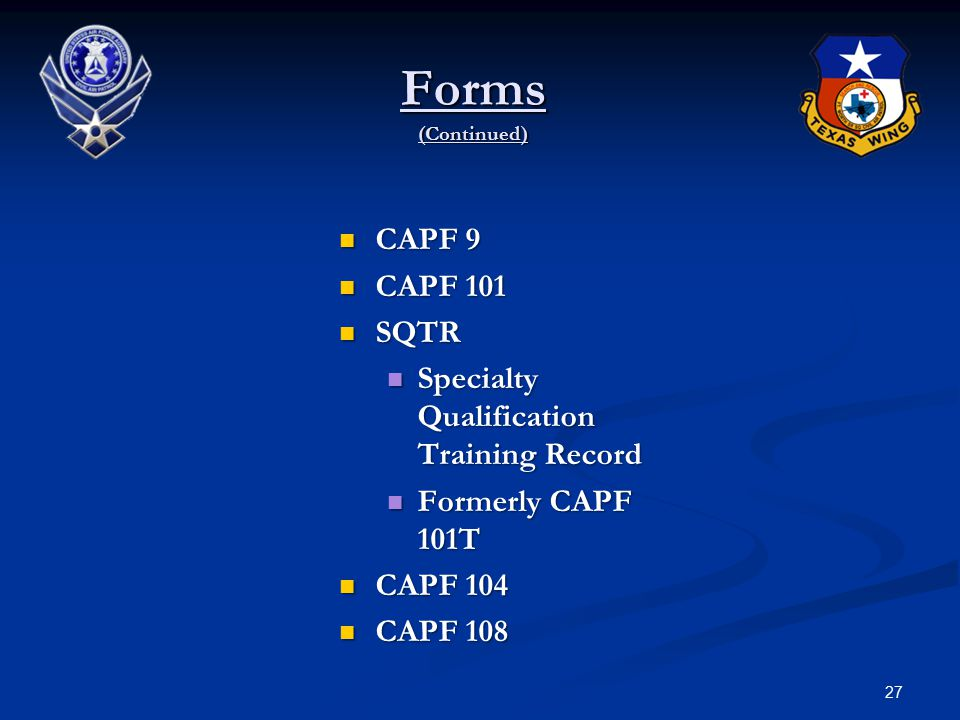 27 Forms (Continued) CAPF 9 CAPF 9 CAPF 101 CAPF 101 SQTR SQTR Specialty Qualification Training Record Specialty Qualification Training Record Formerly CAPF 101T Formerly CAPF 101T CAPF 104 CAPF 104 CAPF 108 CAPF 108