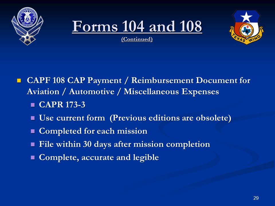 CAPF 108 CAP Payment / Reimbursement Document for Aviation / Automotive / Miscellaneous Expenses CAPF 108 CAP Payment / Reimbursement Document for Aviation / Automotive / Miscellaneous Expenses CAPR 173-3 CAPR 173-3 Use current form (Previous editions are obsolete) Use current form (Previous editions are obsolete) Completed for each mission Completed for each mission File within 30 days after mission completion File within 30 days after mission completion Complete, accurate and legible Complete, accurate and legible 29 Forms 104 and 108 (Continued)