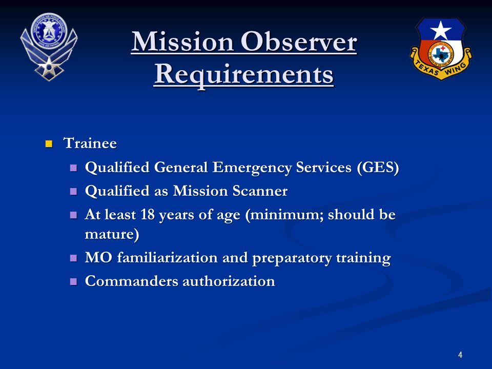 4 Mission Observer Requirements Trainee Trainee Qualified General Emergency Services (GES) Qualified General Emergency Services (GES) Qualified as Mission Scanner Qualified as Mission Scanner At least 18 years of age (minimum; should be mature) At least 18 years of age (minimum; should be mature) MO familiarization and preparatory training MO familiarization and preparatory training Commanders authorization Commanders authorization