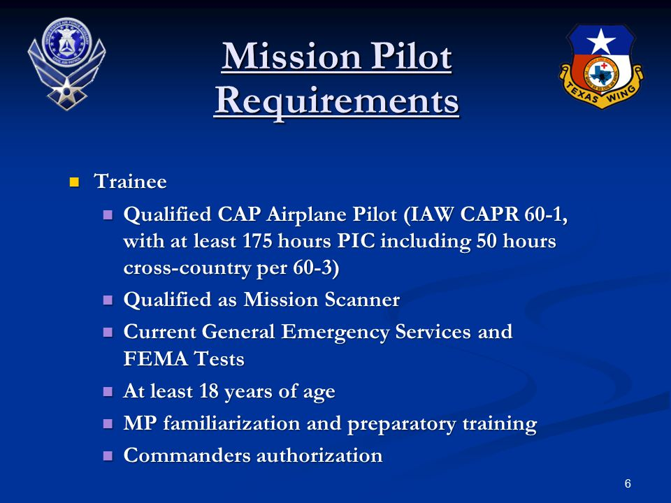 6 Mission Pilot Requirements Trainee Trainee Qualified CAP Airplane Pilot (IAW CAPR 60-1, with at least 175 hours PIC including 50 hours cross-country per 60-3) Qualified CAP Airplane Pilot (IAW CAPR 60-1, with at least 175 hours PIC including 50 hours cross-country per 60-3) Qualified as Mission Scanner Qualified as Mission Scanner Current General Emergency Services and FEMA Tests Current General Emergency Services and FEMA Tests At least 18 years of age At least 18 years of age MP familiarization and preparatory training MP familiarization and preparatory training Commanders authorization Commanders authorization