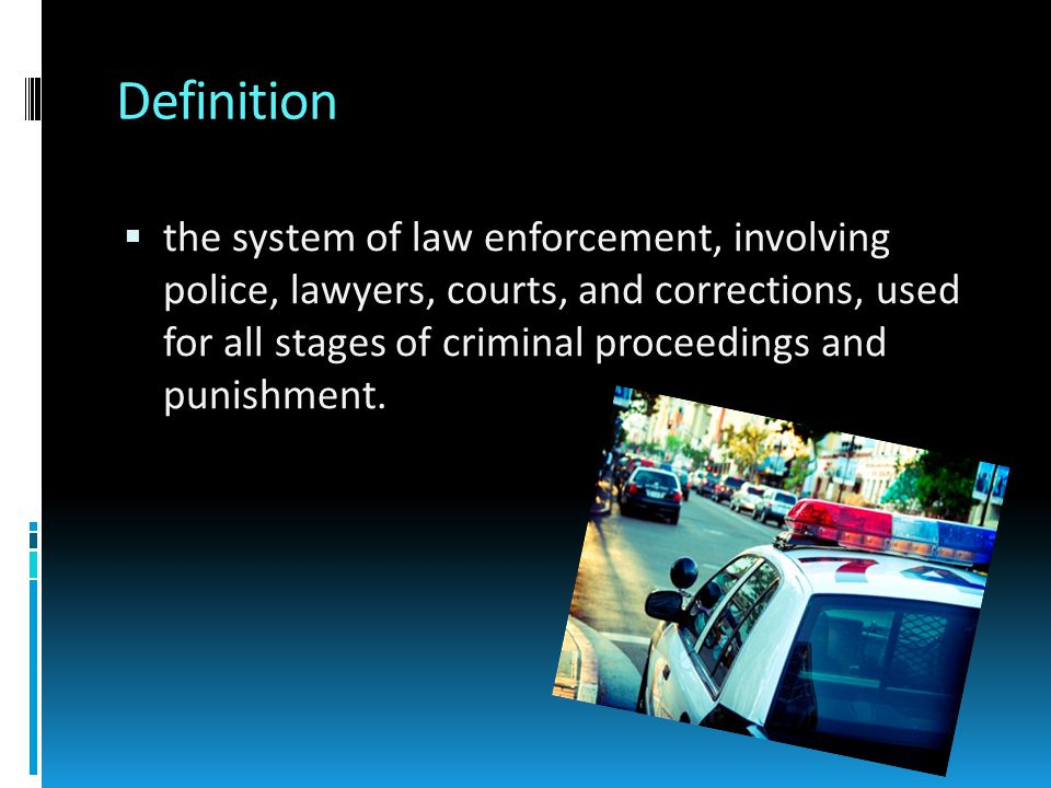 Definition  the system of law enforcement, involving police, lawyers, courts, and corrections, used for all stages of criminal proceedings and punishment.