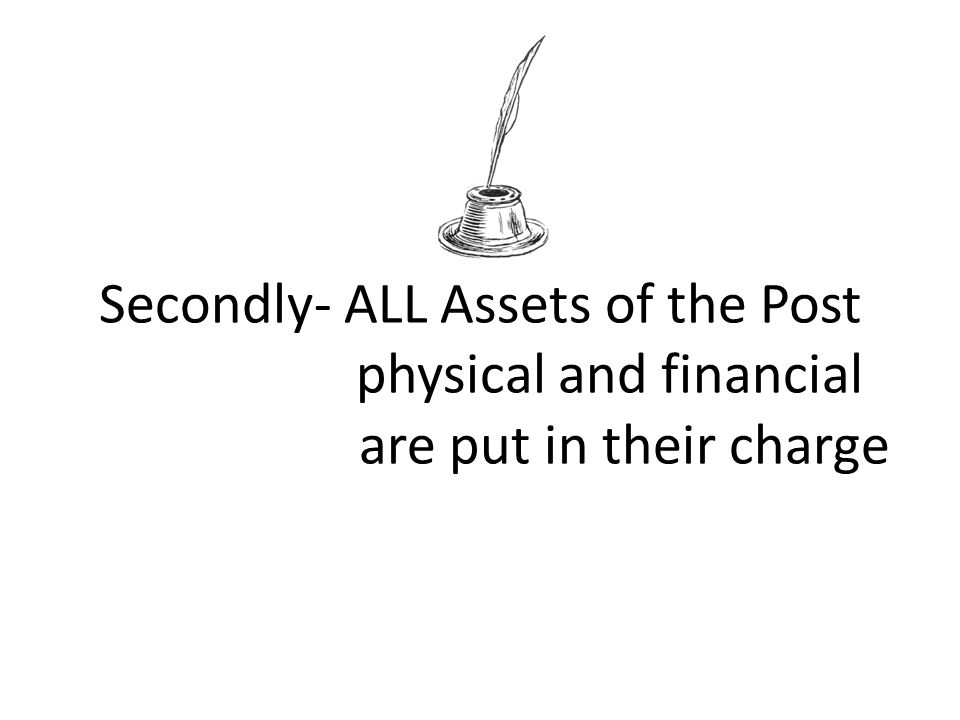 Secondly- ALL Assets of the Post physical and financial are put in their charge