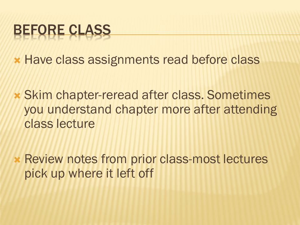  Have class assignments read before class  Skim chapter-reread after class.