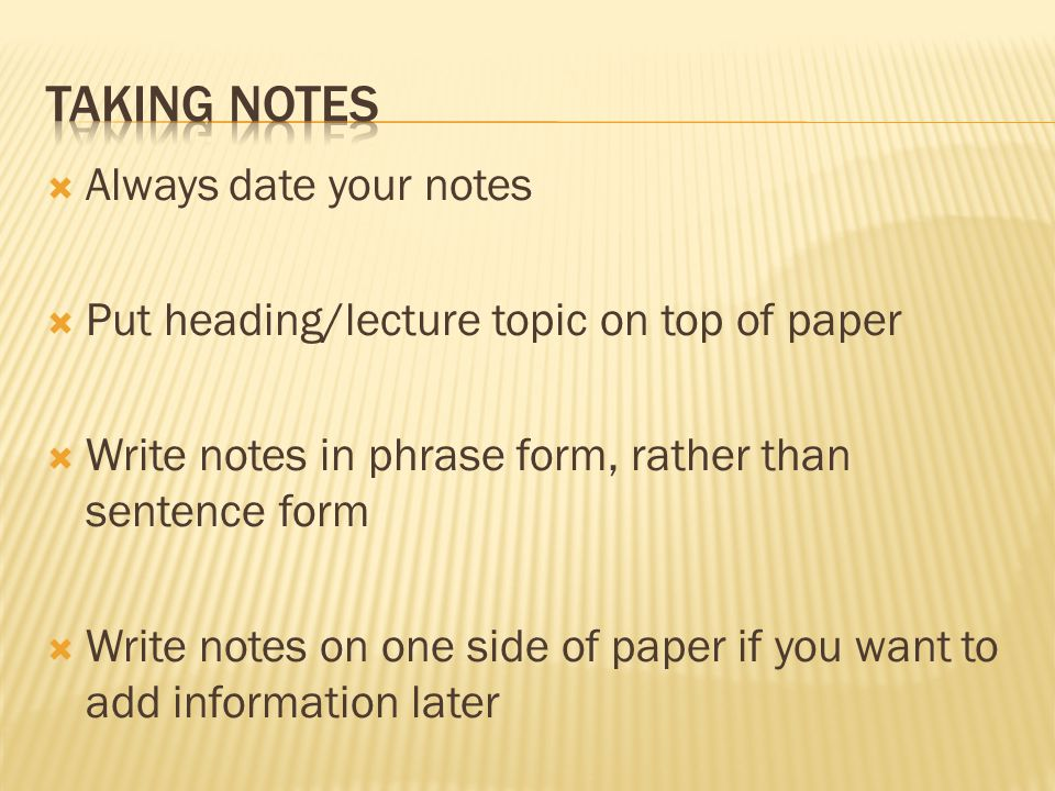  Always date your notes  Put heading/lecture topic on top of paper  Write notes in phrase form, rather than sentence form  Write notes on one side
