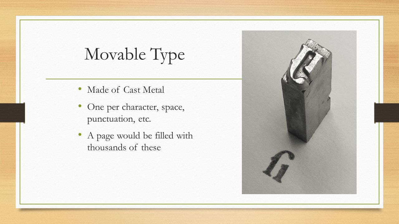 Movable Type Made of Cast Metal One per character, space, punctuation, etc. A page would be filled with thousands of these