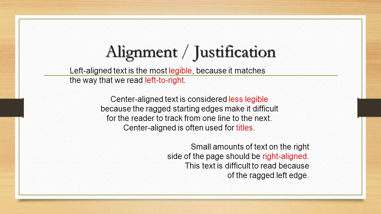 AlignmentJustification Alignment / Justification Left-aligned text is the most legible, because it matches the way that we read left-to-right. Center-