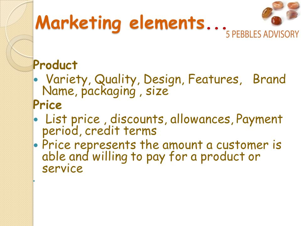 Marketing elements...... Product Variety, Quality, Design, Features, Brand Name, packaging, size Price List price, discounts, allowances, Payment peri