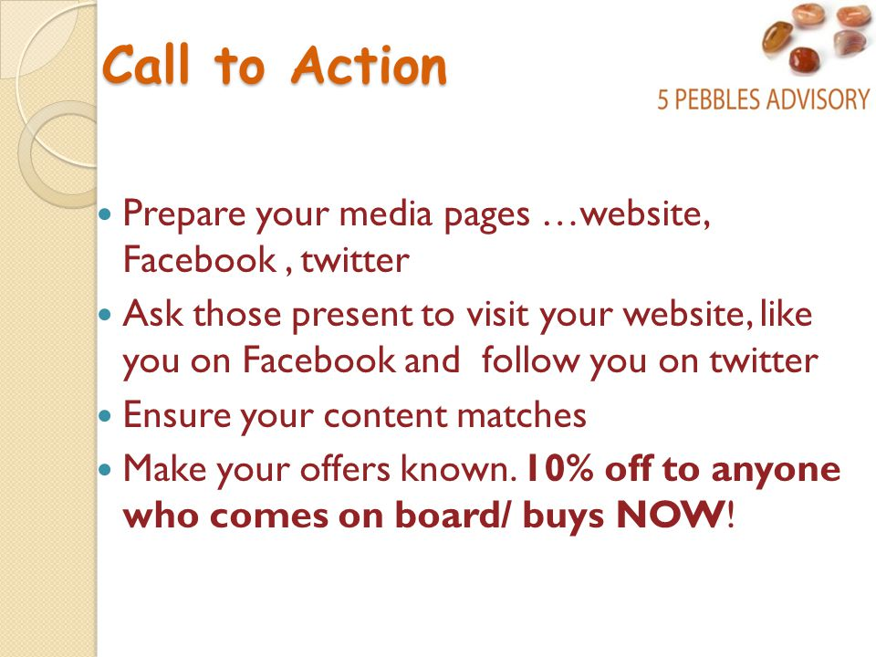 Call to Action Prepare your media pages …website, Facebook, twitter Ask those present to visit your website, like you on Facebook and follow you on twitter Ensure your content matches Make your offers known.