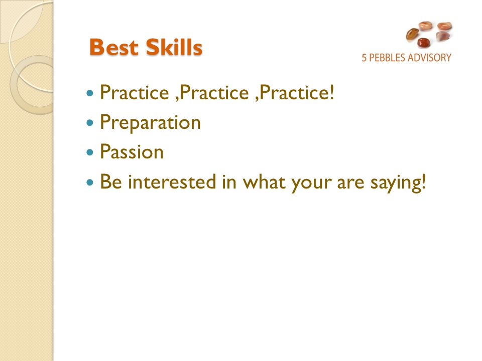Best Skills Best Skills Practice,Practice,Practice! Preparation Passion Be interested in what your are saying!