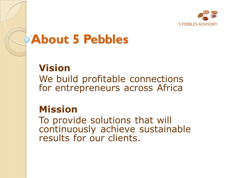 About 5 Pebbles About 5 Pebbles Vision We build profitable connections for entrepreneurs across Africa Mission To provide solutions that will continuously achieve sustainable results for our clients.