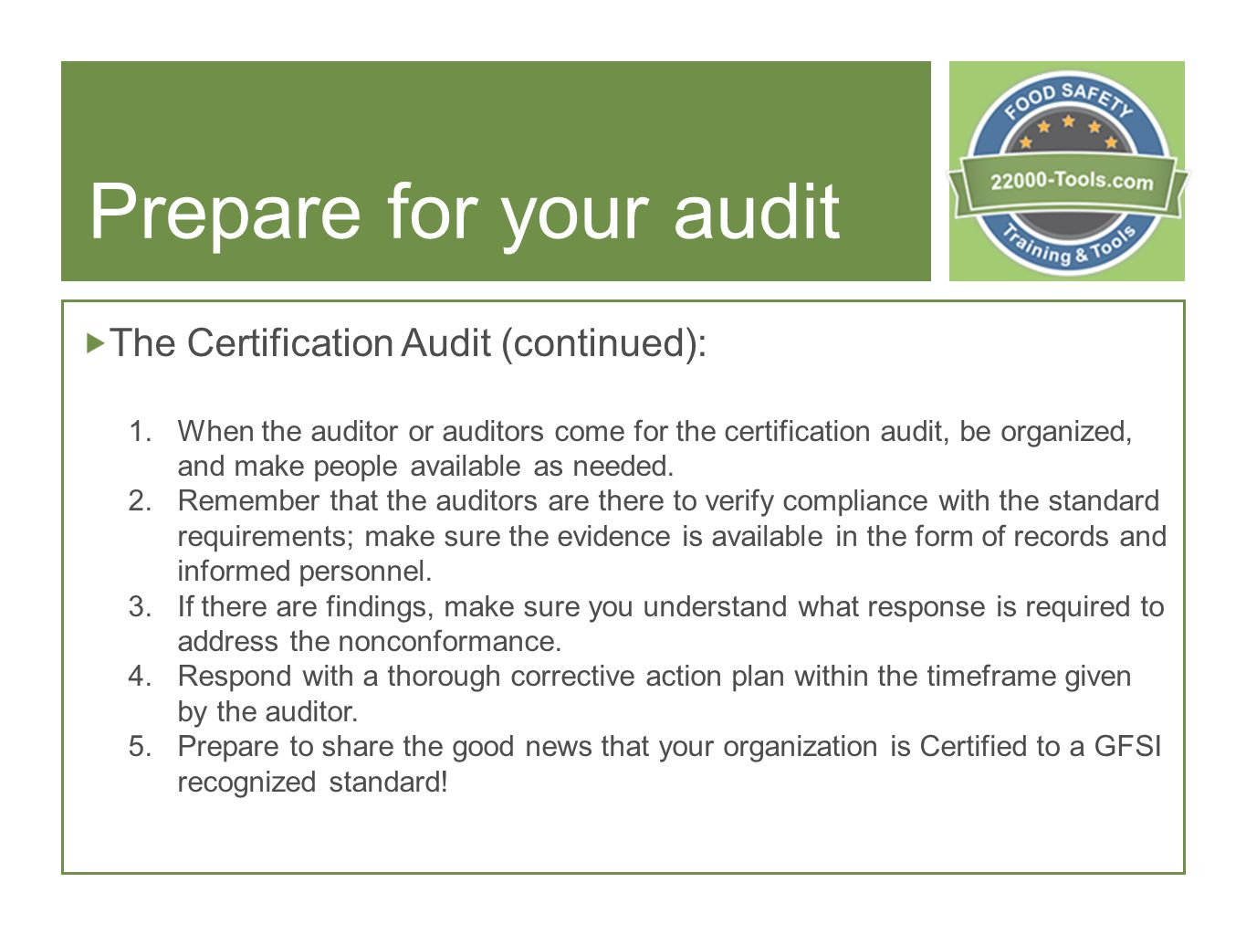 Prepare for your audit The Certification Audit (continued): 1.When the auditor or auditors come for the certification audit, be organized, and make people available as needed.