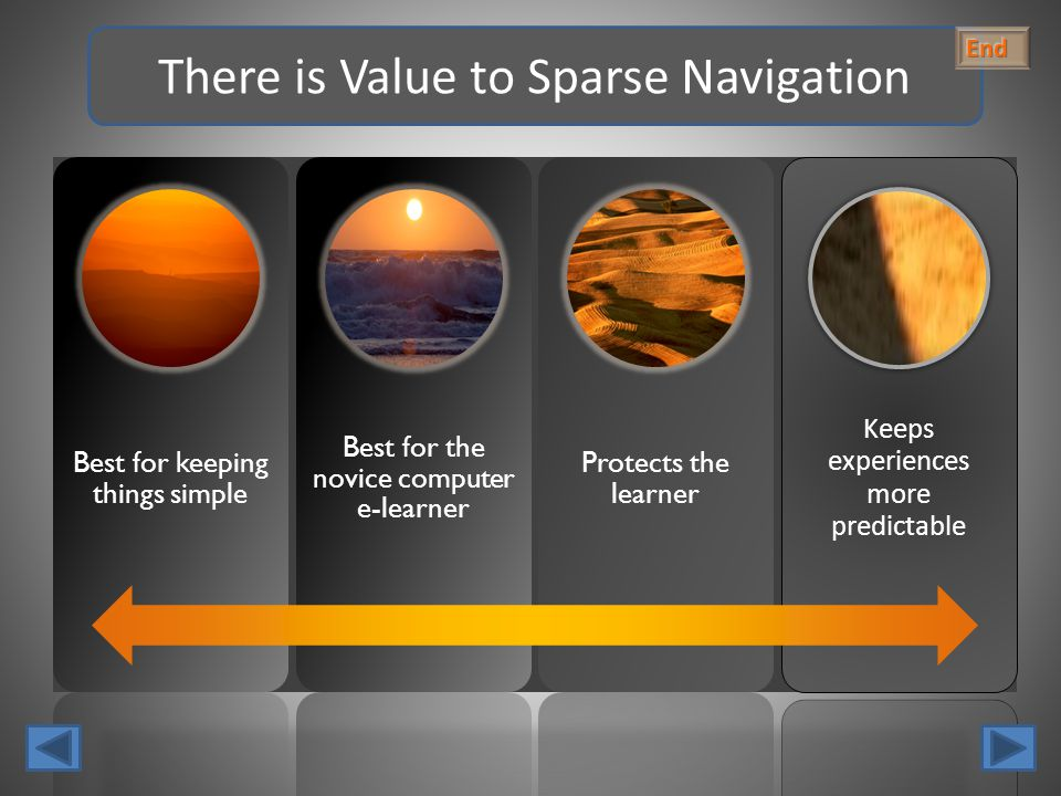 Best for keeping things simple Best for the novice computer e-learner Protects the learner Keeps experiences more predictable There is Value to Sparse Navigation