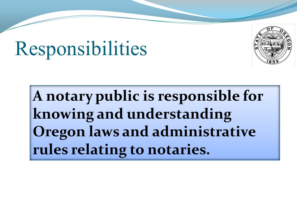 Responsibilities A notary public is responsible for knowing and understanding Oregon laws and administrative rules relating to notaries.