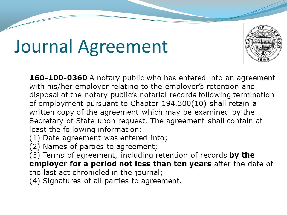 Journal Agreement 160-100-0360 A notary public who has entered into an agreement with his/her employer relating to the employer's retention and disposal of the notary public's notarial records following termination of employment pursuant to Chapter 194.300(10) shall retain a written copy of the agreement which may be examined by the Secretary of State upon request.