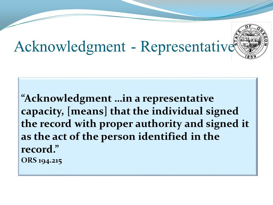 Acknowledgment - Representative Acknowledgment …in a representative capacity, [means] that the individual signed the record with proper authority and signed it as the act of the person identified in the record. ORS 194.215