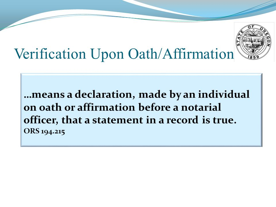 Verification Upon Oath/Affirmation …means a declaration, made by an individual on oath or affirmation before a notarial officer, that a statement in a record is true.