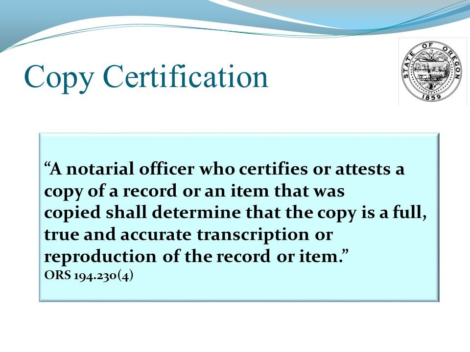 Copy Certification A notarial officer who certifies or attests a copy of a record or an item that was copied shall determine that the copy is a full, true and accurate transcription or reproduction of the record or item. ORS 194.230(4)
