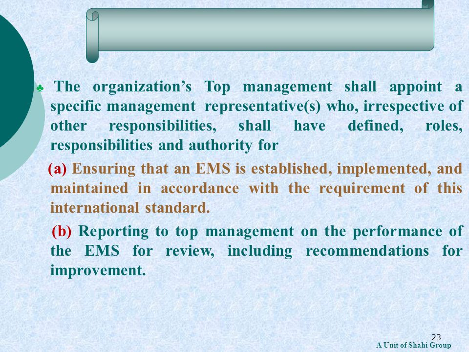 23 A Unit of Shahi Group ♣ The organization's Top management shall appoint a specific management representative(s) who, irrespective of other responsibilities, shall have defined, roles, responsibilities and authority for (a) Ensuring that an EMS is established, implemented, and maintained in accordance with the requirement of this international standard.