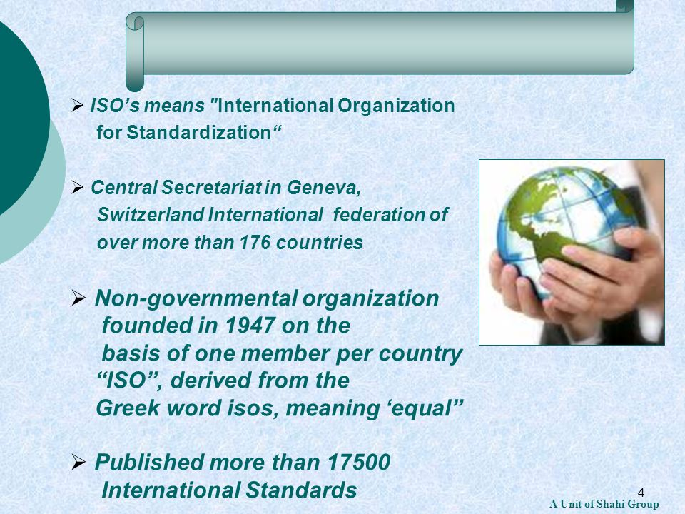 4  ISO's means International Organization for Standardization  Central Secretariat in Geneva, Switzerland International federation of over more than 176 countries  Non-governmental organization founded in 1947 on the basis of one member per country ISO , derived from the Greek word isos, meaning 'equal  Published more than 17500 International Standards