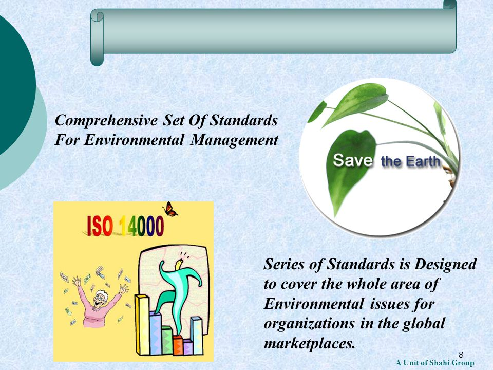 8 Comprehensive Set Of Standards For Environmental Management Series of Standards is Designed to cover the whole area of Environmental issues for organizations in the global marketplaces.